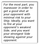 Text Box: For the most part, you manuever in order to get a good shot at your opponent with minimal risk to your Ship. Ideally, you want to fire at your opponent's weakest Side, and you want your strongest Side showing against your opponent.